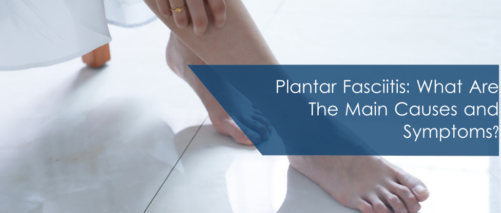 Plantar Fasciitis: What Are The Main Causes and Symptoms?